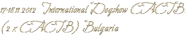 17-18.11.2012  International Dogshow CACIB. (2 х CACIB) Bulgaria